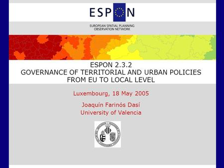 ESPON 2.3.2 GOVERNANCE OF TERRITORIAL AND URBAN POLICIES FROM EU TO LOCAL LEVEL Luxembourg, 18 May 2005 Joaquín Farinós Dasí University of Valencia.