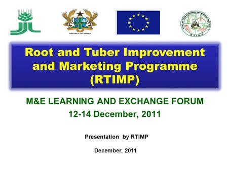 M&E LEARNING AND EXCHANGE FORUM 12-14 December, 2011 Presentation by RTIMP December, 2011 Root and Tuber Improvement and Marketing Programme (RTIMP)