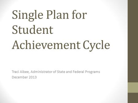 Single Plan for Student Achievement Cycle Traci Albee, Administrator of State and Federal Programs December 2013.