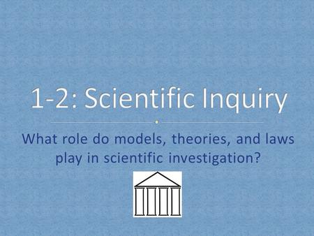 1-2: Scientific Inquiry What role do models, theories, and laws play in scientific investigation?