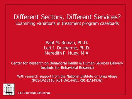 The University of Georgia Different Sectors, Different Services? Examining variations in treatment program caseloads Paul M. Roman, Ph.D. Lori J. Ducharme,