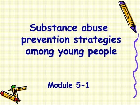 Substance abuse prevention strategies among young people Module 5-1.