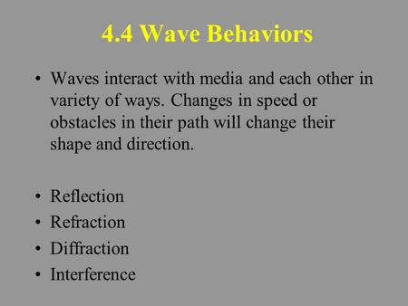4.4 Wave Behaviors Waves interact with media and each other in variety of ways. Changes in speed or obstacles in their path will change their shape and.
