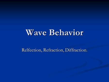 Wave Behavior Relfection, Refraction, Diffraction.