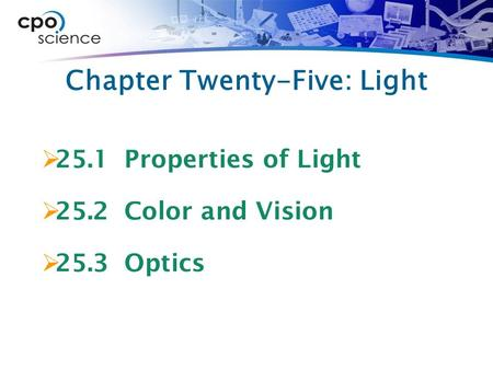 Chapter Twenty-Five: Light  25.1 Properties of Light  25.2 Color and Vision  25.3 Optics.