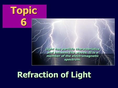 Topic 6 Refraction of Light Light has particle characteristics and behaves like waves. It is a member of the electromagnetic spectrum.