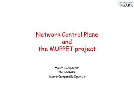 Network Control Plane and the MUPPET project Mauro Campanella INFN-GARR