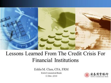 Lessons Learned From The Credit Crisis For Financial Institutions Eddie M. Chen, CFA, FRM Entie Commeical Bank 11 Dec. 2010.