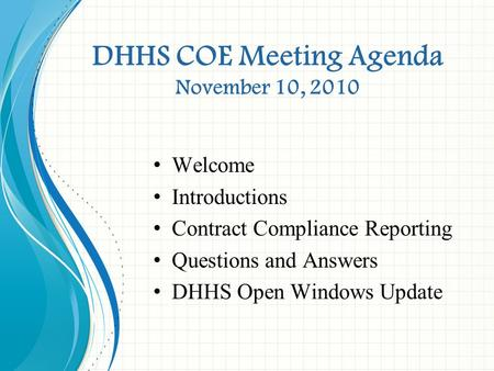 DHHS COE Meeting Agenda November 10, 2010 Welcome Introductions Contract Compliance Reporting Questions and Answers DHHS Open Windows Update.