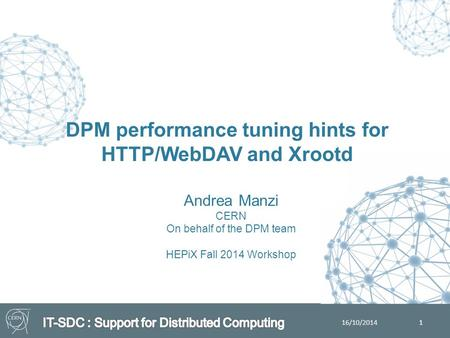 Andrea Manzi CERN On behalf of the DPM team HEPiX Fall 2014 Workshop DPM performance tuning hints for HTTP/WebDAV and Xrootd 1 16/10/2014.