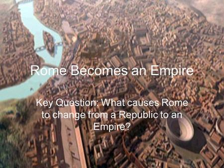 Key Question: What causes Rome to change from a Republic to an Empire?