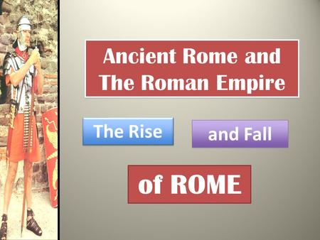 Ancient Rome and The Roman Empire The Rise and Fall of ROME.