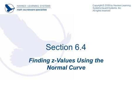 Section 6.4 Finding z-Values Using the Normal Curve HAWKES LEARNING SYSTEMS math courseware specialists Copyright © 2008 by Hawkes Learning Systems/Quant.