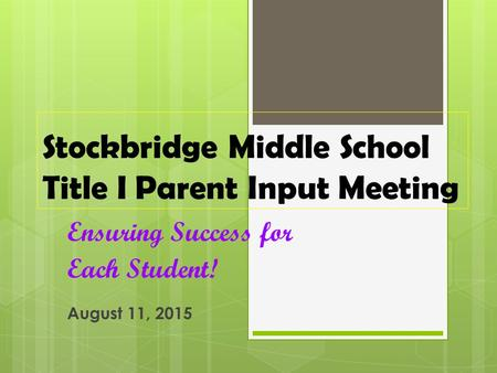 Stockbridge Middle School Title I Parent Input Meeting Ensuring Success for Each Student! August 11, 2015.