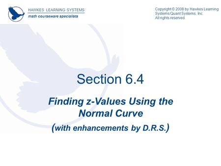 Section 6.4 Finding z-Values Using the Normal Curve ( with enhancements by D.R.S. ) HAWKES LEARNING SYSTEMS math courseware specialists Copyright © 2008.