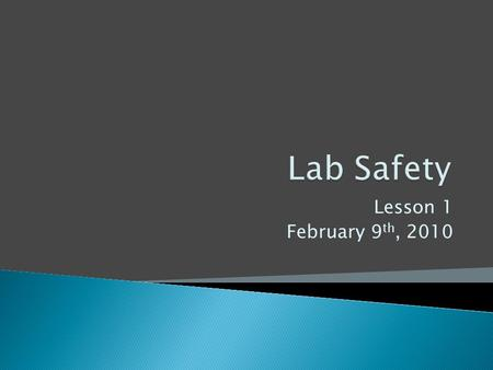 Lesson 1 February 9 th, 2010.  Locate all safety devices in the room ◦ Fire extinguisher ◦ Fire Blanket ◦ First Aid ◦ Eye wash ◦ Chemical spill clean.
