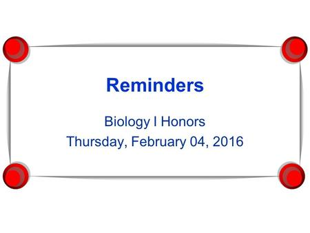 Reminders Biology I Honors Thursday, February 04, 2016.