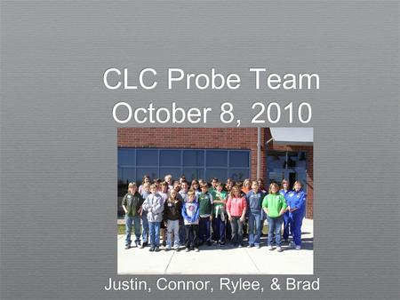 CLC Probe Team October 8, 2010 Justin, Connor, Rylee, & Brad.