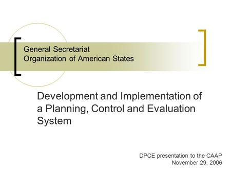 General Secretariat Organization of American States Development and Implementation of a Planning, Control and Evaluation System DPCE presentation to the.