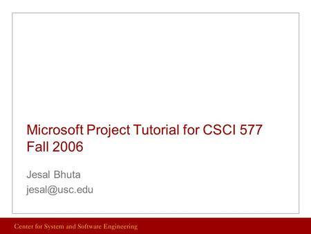Microsoft Project Tutorial for CSCI 577 Fall 2006 Jesal Bhuta