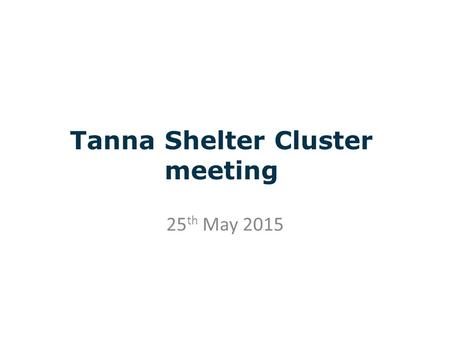 Tanna Shelter Cluster meeting 25 th May 2015. CLUSTER OBJECTIVE 1: Provide emergency shelter and non-food items for people whose houses have been partially.