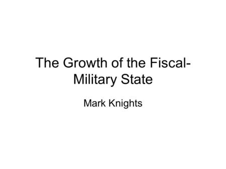 The Growth of the Fiscal- Military State Mark Knights.