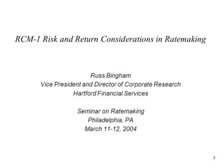 1 RCM-1 Risk and Return Considerations in Ratemaking Russ Bingham Vice President and Director of Corporate Research Hartford Financial Services Seminar.