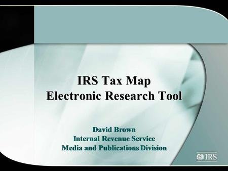 IRS Tax Map Electronic Research Tool David Brown Internal Revenue Service Media and Publications Division David Brown Internal Revenue Service Media and.