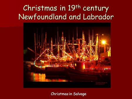 Christmas in 19 th century Newfoundland and Labrador Christmas in Salvage.