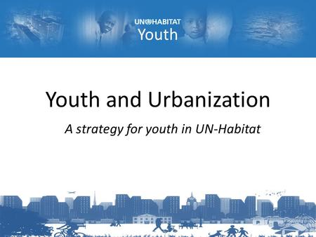 Youth Youth and Urbanization A strategy for youth in UN-Habitat.