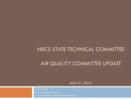 NRCS STATE TECHNICAL COMMITTEE AIR QUALITY COMMITTEE UPDATE MAY 21, 2012 Phyllis Woodford Environmental Agriculture Program Colorado Department of Public.