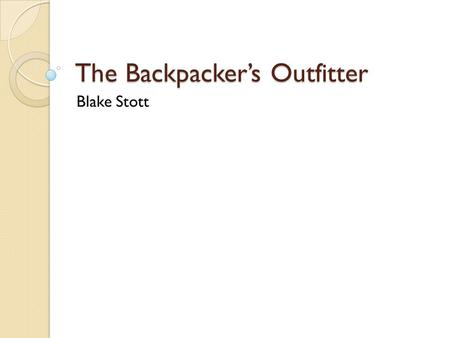 The Backpacker's Outfitter Blake Stott. Overview Services ◦ Guided trips ◦ Courses Products ◦ Equipment ◦ Supplies.