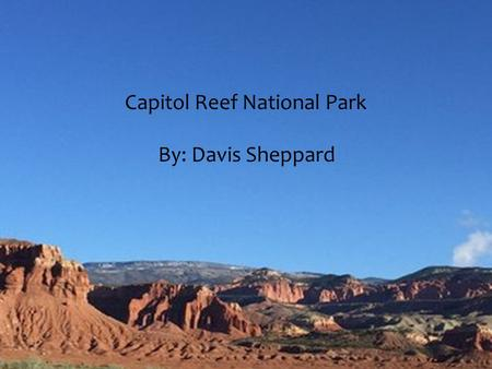 Capitol Reef National Park By : Davis Sheppard Capitol Reef National Park By: Davis Sheppard.