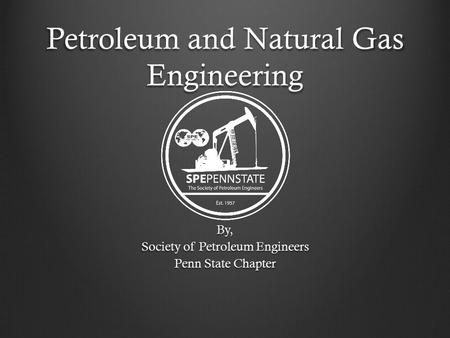 Petroleum and Natural Gas Engineering By, Society of Petroleum Engineers Penn State Chapter.