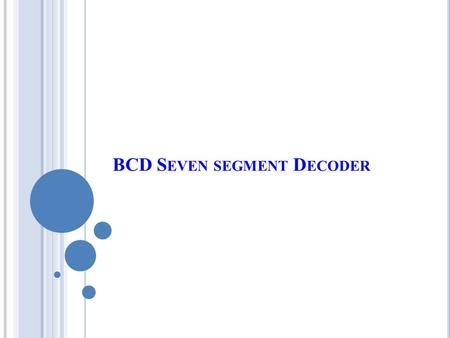 BCD S EVEN SEGMENT D ECODER. I NTRODUCTION  A Decoder IC, is a device which converts one digital format into another and the most commonly used device.