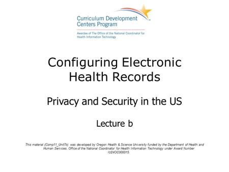 Configuring Electronic Health Records Privacy and Security in the US Lecture b This material (Comp11_Unit7b) was developed by Oregon Health & Science University.
