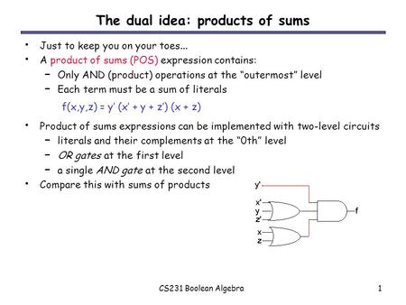 CS231 Boolean Algebra1 The dual idea: products of sums Just to keep you on your toes... A product of sums (POS) expression contains: – Only AND (product)