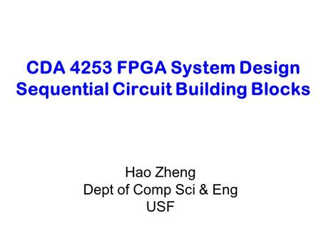 CDA 4253 FPGA System Design Sequential Circuit Building Blocks Hao Zheng Dept of Comp Sci & Eng USF.