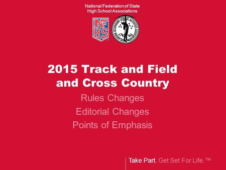 Take Part. Get Set For Life.™ National Federation of State High School Associations 2015 Track and Field and Cross Country Rules Changes Editorial Changes.