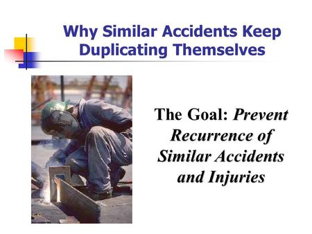 Why Similar Accidents Keep Duplicating Themselves Prevent Recurrence of The Goal: Prevent Recurrence of Similar Accidents and Injuries.