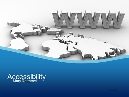 Mary Rotramel Accessibility Your Logo. What does it mean to be web accessible? Being accessible benefits individuals… –hard of hearing or deaf –low vision.
