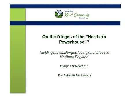 "On the fringes of the ""Northern Powerhouse""? Tackling the challenges facing rural areas in Northern England Friday 16 October 2015 Doff Pollard & Rita."