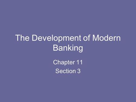 The Development of Modern Banking Chapter 11 Section 3.
