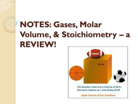 NOTES: Gases, Molar Volume, & Stoichiometry – a REVIEW!