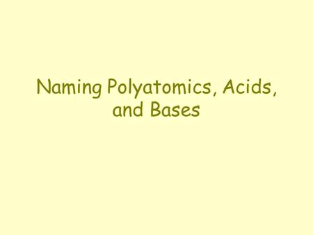 Naming Polyatomics, Acids, and Bases. Naming Polyatomics The most common form of a polyatomic ion containing oxygen ends in –ate. Changing the number.
