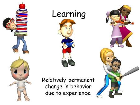 Learning Relatively permanent change in behavior due to experience.