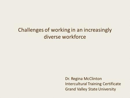 Challenges of working in an increasingly diverse workforce Dr. Regina McClinton Intercultural Training Certificate Grand Valley State University.