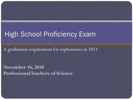 November 16, 2010 Professional Teachers of Science High School Proficiency Exam A graduation requirement for sophomores in 2011.