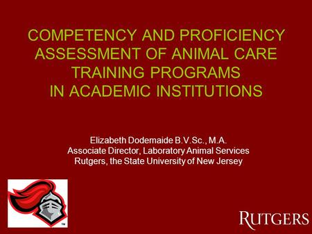 COMPETENCY AND PROFICIENCY ASSESSMENT OF ANIMAL CARE TRAINING PROGRAMS IN ACADEMIC INSTITUTIONS Elizabeth Dodemaide B.V.Sc., M.A. Associate Director, Laboratory.