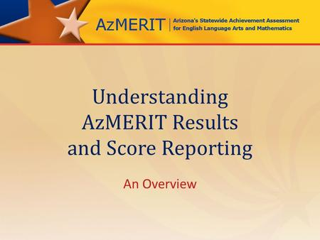 Understanding AzMERIT Results and Score Reporting An Overview.